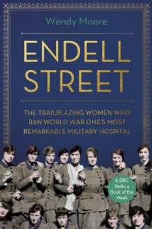 Endell Street : The Trailblazing Women who Ran World War One's Most Remarkable Military Hospital, Hardback Book