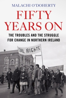Fifty Years On : The Troubles and the Struggle for Change in Northern Ireland, Hardback Book