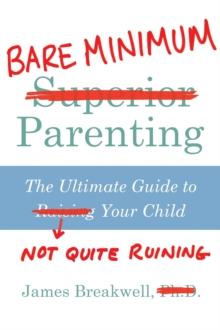 Bare Minimum Parenting : The Ultimate Guide to Not Quite Ruining Your Child, Paperback / softback Book