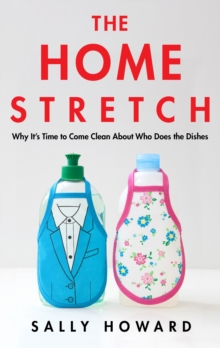 The Home Stretch : Why the Gender Revolution Stalled at the Kitchen Sink, Hardback Book