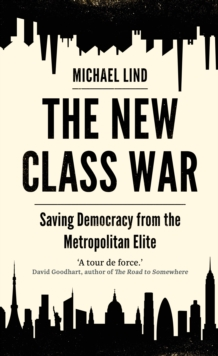 The New Class War : Saving Democracy from the Metropolitan Elite, Hardback Book