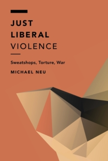 Just Liberal Violence : Sweatshops, Torture, War, Paperback / softback Book