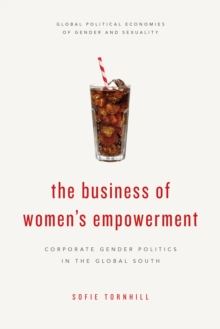 The Business of Women's Empowerment : Corporate Gender Politics in the Global South, Hardback Book