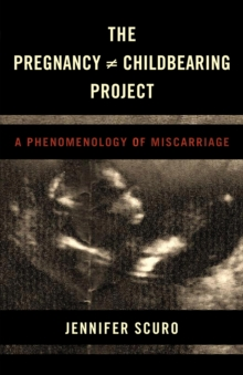 The Pregnancy [Does-Not-Equal] Childbearing Project : A Phenomenology of Miscarriage, Hardback Book