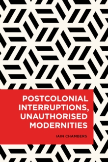Postcolonial Interruptions, Unauthorised Modernities, Hardback Book