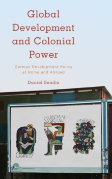 Global Development and Colonial Power : German Development Policy at Home and Abroad, Hardback Book