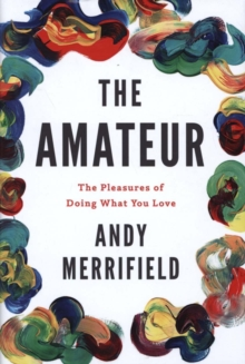 The Amateur : The Pleasures of Doing What You Love, Hardback Book