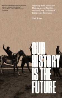 Our History Is the Future : Standing Rock Versus the Dakota Access Pipeline, and the Long Tradition of Indigenous Resistance, Paperback / softback Book