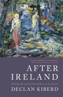 After Ireland : Writing the Nation from Beckett to the Present, Paperback / softback Book