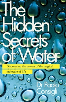 The Hidden Secrets of Water : Discovering the Powers of the Magical Molecule of Life, Paperback Book