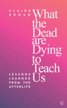 What the Dead Are Dying to Teach Us : Lessons Learned From the Afterlife, Paperback / softback Book