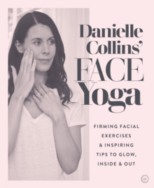 Danielle Collins' Face Yoga : Firming facial exercises & inspiring tips to glow, inside and out, Paperback / softback Book