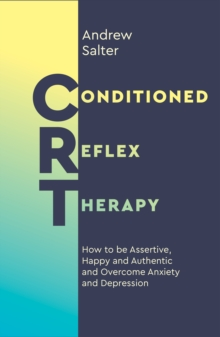 Conditioned Reflex Therapy : How to be Assertive, Happy and Authentic and Overcome Anxiety and Depression, Paperback / softback Book