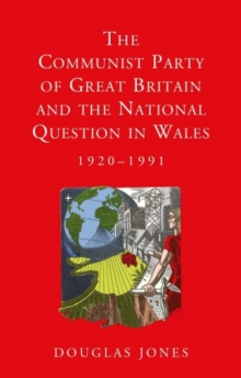 The Communist Party of Great Britain and the National Question in Wales, 1920-1991, Paperback / softback Book