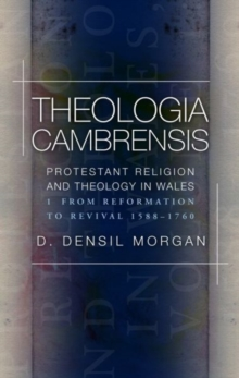 Theologia Cambrensis : Protestant Religion and Theology in Wales, Volume 1: From Reformation to Revival 1588-1760, Paperback / softback Book