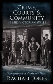 Crime, Courts and Community in Mid-Victorian Wales : Montgomeryshire, People and Places, Paperback / softback Book