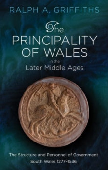 The Principality of Wales in the Later Middle Ages : The Structure and Personnel of Government: South Wales 1277-1536, Hardback Book