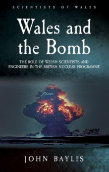 Wales and the Bomb : The Role of Welsh Scientists and Engineers in the UK Nuclear Programme, Paperback / softback Book