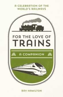 For the Love of Trains : A Celebration of the World's Railways, Hardback Book