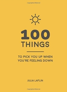 100 Things to Pick You Up When You're Feeling Down : Uplifting Quotes and Delightful Ideas to Make You Feel Good, Hardback Book