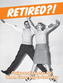 Retired?! : Quips and Quotes For When Every Day is Saturday, Hardback Book