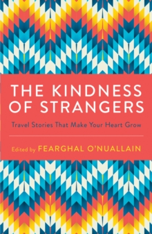 The Kindness of Strangers : Travel Stories That Make Your Heart Grow, Paperback / softback Book
