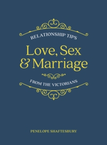 Love, Sex and Marriage : Relationship Tips from the Victorians, Hardback Book