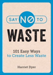 Say No to Waste : 101 Easy Ways to Create Less Waste, Paperback / softback Book