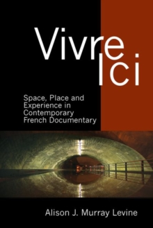 Vivre Ici : Space, Place and Experience in Contemporary French Documentary, Hardback Book