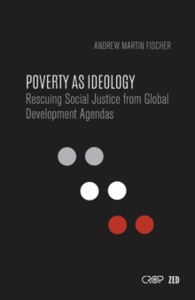 Poverty as Ideology : Rescuing Social Justice from Global Development Agendas, Paperback / softback Book