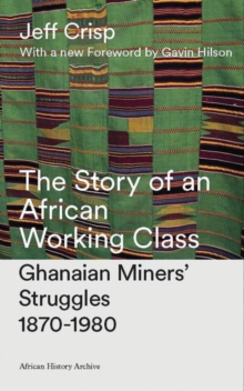 The Story of an African Working Class : Ghanaian Miners' Struggles 1870-1980, Hardback Book