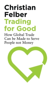 Trading for Good : How Global Trade Can be Made to Serve People Not Money, Paperback / softback Book