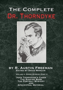 The Complete Dr. Thorndyke - Volume 2 : Short Stories (Part I): John Thorndyke's Cases - The Singing Bone, the Great Portrait Mystery and Apocryphal Material, Hardback Book
