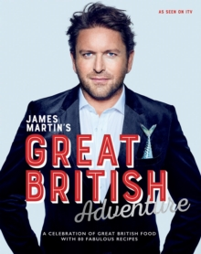 James Martin's Great British Adventure : A celebration of Great British food, with 80 fabulous recipes, Hardback Book