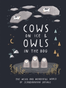 Cows on Ice & Owls in the Bog : The Weird and Wonderful World of Scandinavian Sayings, Hardback Book