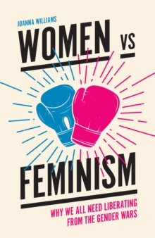 Women vs Feminism : Why We All Need Liberating from the Gender Wars, Paperback / softback Book