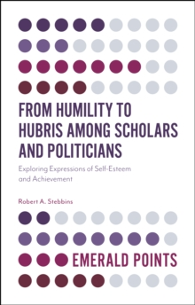 From Humility to Hubris among Scholars and Politicians : Exploring Expressions of Self-Esteem and Achievement, Paperback / softback Book