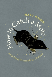 How to Catch a Mole : And Find Yourself in Nature, Hardback Book