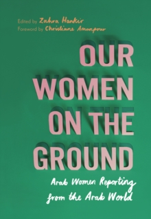 Our Women on the Ground : Arab Women Reporting from the Arab World, Paperback / softback Book