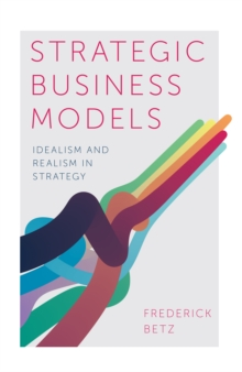 Strategic Business Models : Idealism and Realism in Strategy, Hardback Book
