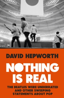 Nothing is Real : The Beatles Were Underrated And Other Sweeping Statements About Pop, Hardback Book