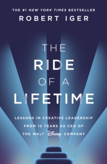 The Ride of a Lifetime : Lessons in Creative Leadership from 15 Years as CEO of the Walt Disney Company, Hardback Book