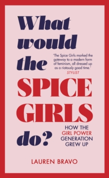 What Would the Spice Girls Do? : How the Girl Power Generation Grew Up, Hardback Book