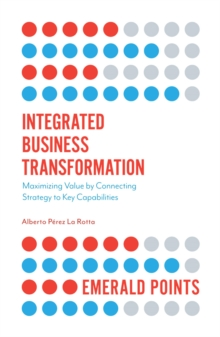 Integrated Business Transformation : Maximizing Value by Connecting Strategy to Key Capabilities, Paperback / softback Book