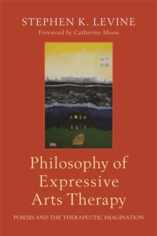 Philosophy of Expressive Arts Therapy : Poiesis and the Therapeutic Imagination, Paperback / softback Book
