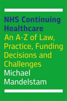 NHS Continuing Healthcare : An A-Z of Law, Practice, Funding Decisions and Challenges, Paperback / softback Book