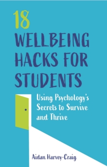 18 Wellbeing Hacks for Students : Using Psychology's Secrets to Survive and Thrive, EPUB eBook