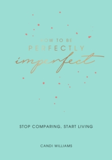 How to Be Perfectly Imperfect : Stop Comparing, Start Living, Paperback / softback Book