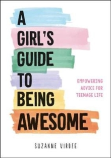 A Girl's Guide to Being Awesome : Empowering Advice for Teenage Life, Paperback / softback Book