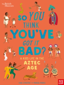 British Museum: So You Think You've Got it Bad? A Kid's Life in the Aztec Age, Hardback Book